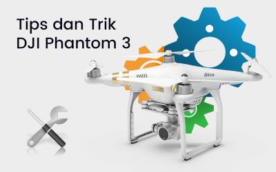 Tips dan Trik Menggunakan DJI Phantom 3