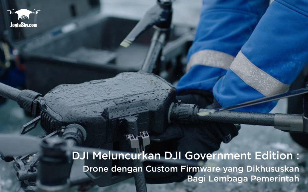 DJI Meluncurkan DJI Government Edition: Drone dengan Custom Firmware yang Dikhususkan Bagi Lembaga Pemerintah
